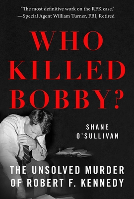 Who Killed Bobby?: The Unsolved Murder of Robert F. Kennedy - O'Sullivan, Shane