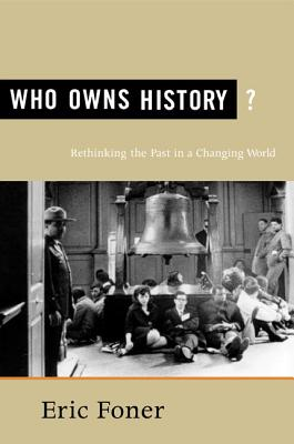 Who Owns History?: Rethinking the Past in a Changing World - Foner, Eric