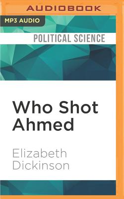 Who Shot Ahmed: A Mystery Unravels in Bahrain's Botched Arab Spring - Dickinson, Elizabeth, and Shetterly, Derek (Read by)
