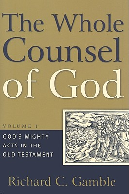 Whole Counsel of God, Volume 1: God's Mighty Acts in the Old Testament - Gamble, Richard C