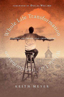 Whole Life Transformation: Becoming the Change Your Church Needs - Meyer, Keith, and Willard, Dallas, Professor (Foreword by)