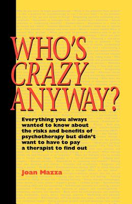 Who's Crazy Anyway: Everything You Always Wanted to Know about the Risks and Benefits of Psychotherapy But Didn't Want to Have to Pay a Therapist to Find Out - Mazza, Joan, M.S.