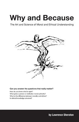 Why and Because: The Art and Science of Moral and Ethical Understanding - Sheraton, Lawrence
