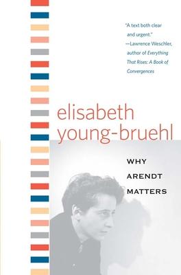Why Arendt Matters - Young-Bruehl, Elisabeth, Dr.
