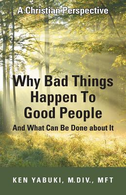 Why Bad Things Happen to Good People and What Can Be Done about It: A Christian Perspective - Yabuki, M DIV Mft