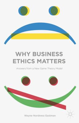 Why Business Ethics Matters: Answers from a New Game Theory Model - Eastman, Wayne Nordness