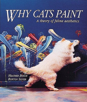 Why Cats Paint: A Theory of Feline Aesthetics - Silver, Burton, and Busch, Heather