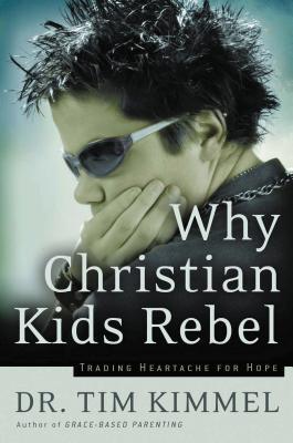 Why Christian Kids Rebel: Trading Heartache for Hope - Kimmel, Tim, Dr.