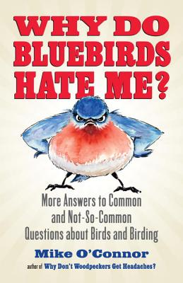 Why Do Bluebirds Hate Me?: More Answers to Common and Not-So-Common Questions about Birds and Birding - O'Connor, Mike