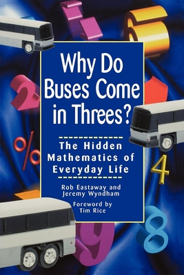 Why Do Buses Come in Threes: The Hidden Mathematics of Everyday Life - Eastaway, Robert, and Wyndham, Jeremy, Ph.D., and Rice, Tim (Foreword by)