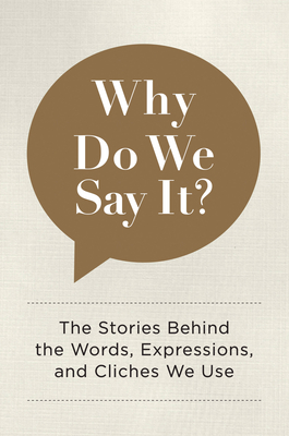 Why Do We Say It?: The Stories Behind the Words, Expressions, and Cliches We Use - Editors of Chartwell Books
