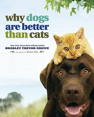 Why Dogs Are Better Than Cats - Greive, Bradley Trevor, and Hale, Rachael