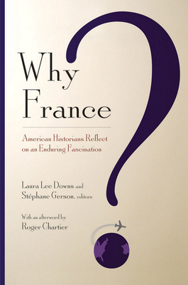 Why France?: American Historians Reflect on an Enduring Fascination - Downs, Laura Lee (Editor), and Gerson, Stephane (Editor), and Chartier, Roger, Professor (Afterword by)