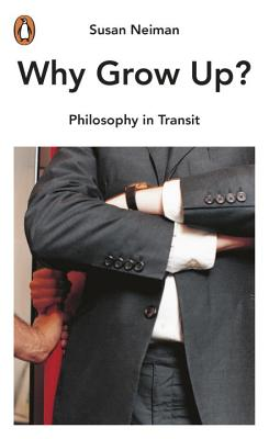 Why Grow Up?: Philosophy in Transit - Neiman, Susan
