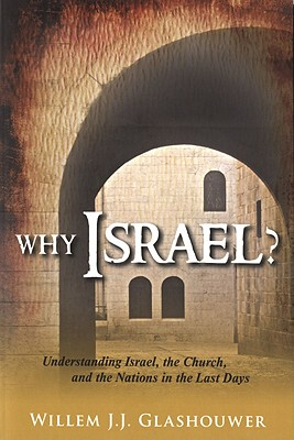 Why Israel?: Understanding Israel, the Church, and the Nations in the Last Days - Glashouwer, Willem J J