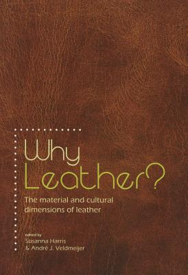 Why Leather?: The Material and Cultural Dimensions of Leather - Veldmeijer, Andre J. (Editor), and Harris, Susanna (Editor)