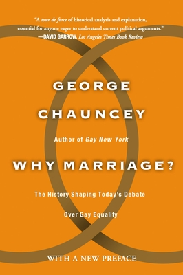 Why Marriage: The History Shaping Today's Debate Over Gay Equality - Chauncey, George