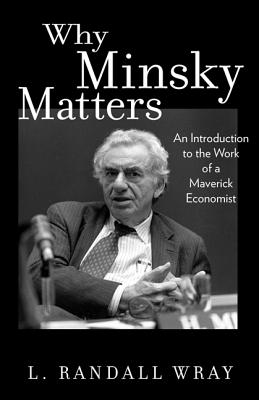Why Minsky Matters: An Introduction to the Work of a Maverick Economist - Wray, L Randall