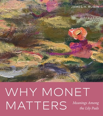 Why Monet Matters: Meanings Among the Lily Pads - Rubin, James H