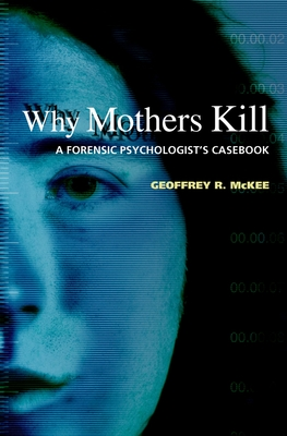 Why Mothers Kill: A Forensic Psychologist's Casebook - McKee, Geoffrey R