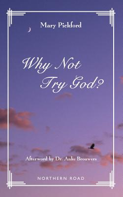 Why Not Try God? - Pickford, Mary, and Brouwers, Dr Anke (Afterword by)