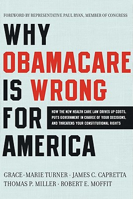 Why Obamacare Is Wrong for America: How the New Health Care Law Drives Up Costs, Puts Government in Charge of Your Decisions, and Threatens Your Constitutional Rights - Turner, Grace-Marie, and Capretta, James C, and Miller, Thomas P, B.A., PH.D.