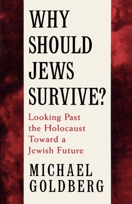 Why Should Jews Survive?: Looking Past the Holocaust Toward a Jewish Future - Goldberg, Michael