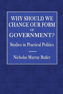 Why Should We Change Our Form of Government?: Studies in Practical Politics - Butler, Nicholas Murray