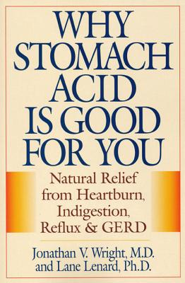 Why Stomach Acid Is Good for You: Natural Relief from Heartburn, Indigestion, Reflux and Gerd - Wright, Jonathan V, and Lenard, Lane