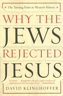 Why the Jews Rejected Jesus: The Turning Point in Western History - Klinghoffer, David