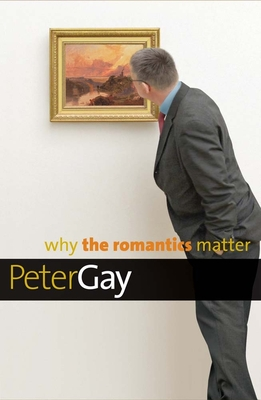 Why the Romantics Matter - Gay, Peter