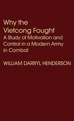 Why the Vietcong Fought: A Study of Motivation and Control in a Modern Army in Combat - Henderson, William D
