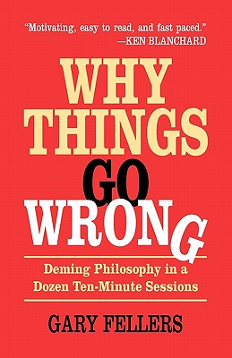 Why Things Go Wrong: Deming Philosophy in a Dozen Ten-Minute Sessions - Fellers, Gary