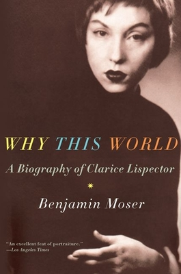 Why This World: A Biography of Clarice Lispector - Moser, Benjamin
