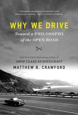 Why We Drive: Toward a Philosophy of the Open Road - Crawford, Matthew B