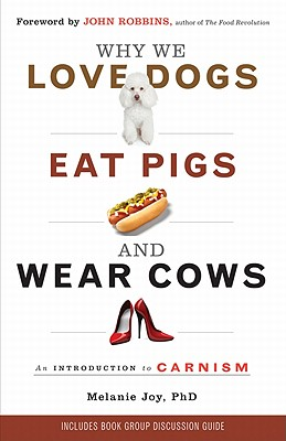 Why We Love Dogs, Eat Pigs, and Wear Cows: An Introduction to Carnism: The Belief System That Enables Us to Eat Some Animals and Not Others - Joy Phd, Melanie, and Robbins, John (Foreword by)