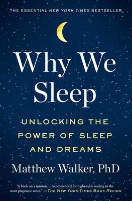 Why We Sleep: Unlocking the Power of Sleep and Dreams - Walker, Matthew, PhD