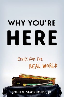 Why You're Here: Ethics for the Real World - Stackhouse, John G, Jr.