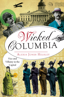 Wicked Columbia: Vice and Villainy in the Capital - Helsley, Alexia
