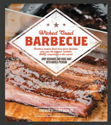 Wicked Good Barbecue: Fearless Recipes from Two Damn Yankees Who Have Won the Biggest, Baddest BBQ Competition in the World - Husbands, Andy, and Hart, Chris, and Pyenson, Andrea