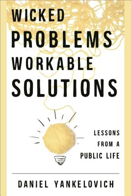 Wicked Problems ... Workable Solutions: Lessons from a Public Life - Yankelovich, Daniel