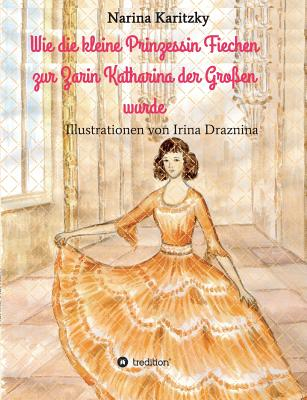 Wie Die Kleine Prinzessin Fiechen Zur Zarin Katharina Der Grossen Wurde - Karitzky, Narina