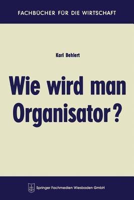 Wie Wird Man Organisator? - Behlert, Karl