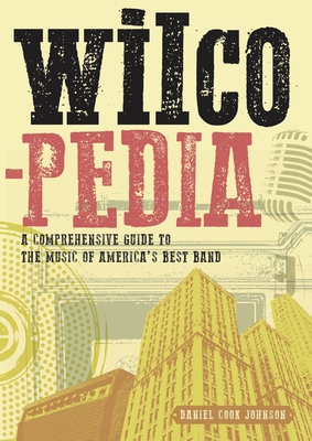 Wilcopedia: A Comprehensive Guide To The Music Of America's Best Band - Johnson, Daniel Cook