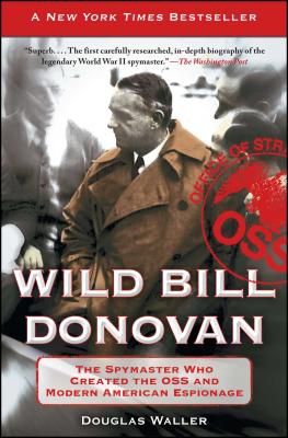 Wild Bill Donovan: The Spymaster Who Created the OSS and Modern American Espionage - Waller, Douglas