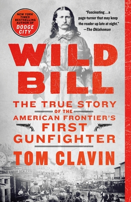 Wild Bill: The True Story of the American Frontier's First Gunfighter - Clavin, Tom