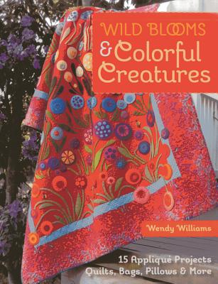 Wild Blooms & Colorful Creatures: 15 Applique Projects - Quilts, Bags, Pillows & More - Williams, Wendy