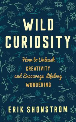 Wild Curiosity: How to Unleash Creativity and Encourage Lifelong Wondering - Shonstrom, Erik