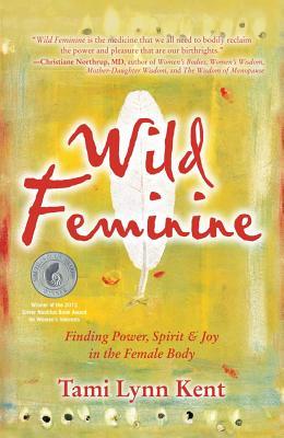 Wild Feminine: Finding Power, Spirit & Joy in the Female Body - Kent, Tami Lynn