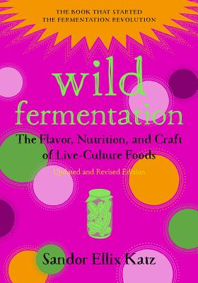 Wild Fermentation: The Flavor, Nutrition, and Craft of Live-Culture Foods, 2nd Edition - Katz, Sandor Ellix, and Fallon Morell, Sally (Foreword by)